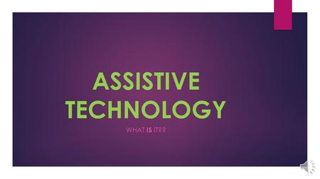 ASSISTIVE TECHNOLOGY WHAT IS IT?? What is Assistive Technology.