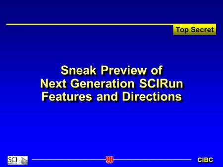 Top Secret CIBC Sneak Preview of Next Generation SCIRun Features and Directions.