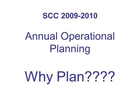 SCC 2009-2010 Annual Operational Planning Why Plan????