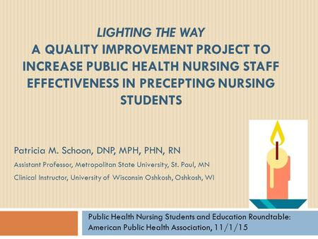 Lighting the way A Quality Improvement Project to Increase Public Health Nursing Staff Effectiveness in Precepting Nursing Students Patricia M. Schoon,