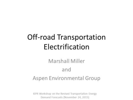 Off-road Transportation Electrification Marshall Miller and Aspen Environmental Group IEPR Workshop on the Revised Transportation Energy Demand Forecasts.