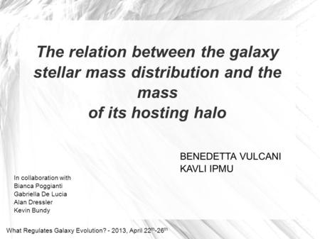 The relation between the galaxy stellar mass distribution and the mass of its hosting halo BENEDETTA VULCANI KAVLI IPMU What Regulates Galaxy Evolution?