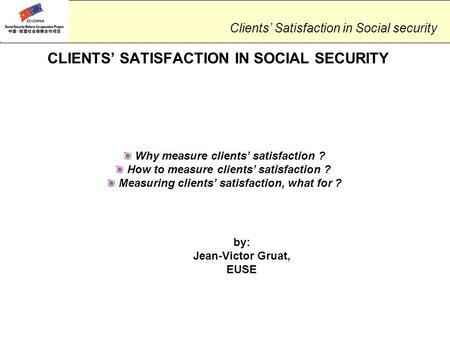 Clients' Satisfaction in Social security CLIENTS' SATISFACTION IN SOCIAL SECURITY Why measure clients' satisfaction ? How to measure clients' satisfaction.