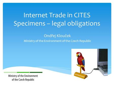 Internet Trade in CITES Specimens – legal obligations Ondřej Klouček Ministry of the Environment of the Czech Republic.