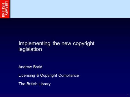 1 Implementing the new copyright legislation Andrew Braid Licensing & Copyright Compliance The British Library.
