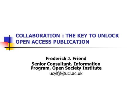 COLLABORATION : THE KEY TO UNLOCK OPEN ACCESS PUBLICATION Frederick J. Friend Senior Consultant, Information Program, Open Society Institute
