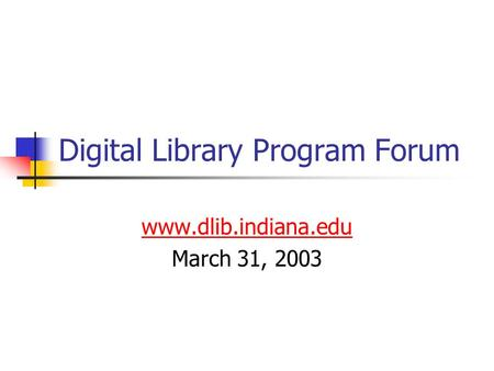 Digital Library Program Forum www.dlib.indiana.edu March 31, 2003.