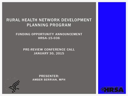 RURAL HEALTH NETWORK DEVELOPMENT PLANNING PROGRAM FUNDING OPPORTUNITY ANNOUNCEMENT HRSA-15-036 PRE-REVIEW CONFERENCE CALL JANUARY 30, 2015 PRESENTER: AMBER.