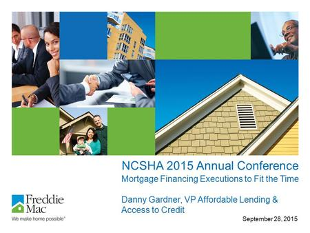 NCSHA 2015 Annual Conference September 28, 2015 Mortgage Financing Executions to Fit the Time Danny Gardner, VP Affordable Lending & Access to Credit.