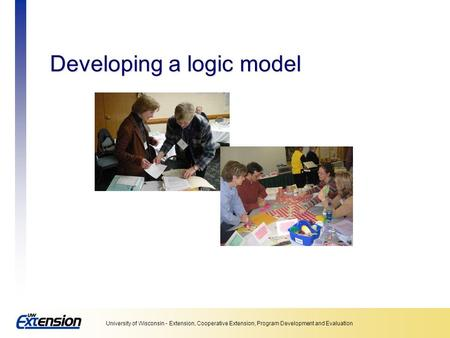 University of Wisconsin - Extension, Cooperative Extension, Program Development and Evaluation Developing a logic model.