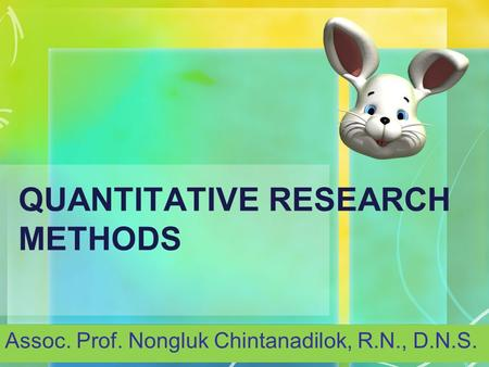 QUANTITATIVE RESEARCH METHODS Assoc. Prof. Nongluk Chintanadilok, R.N., D.N.S.