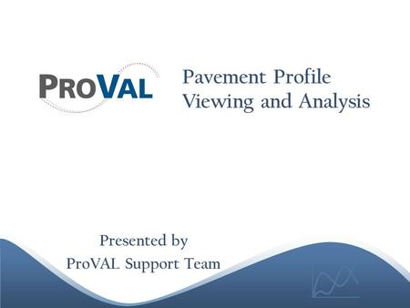 Pavement Profile Viewing and Analysis Presented by ProVAL Support Team.
