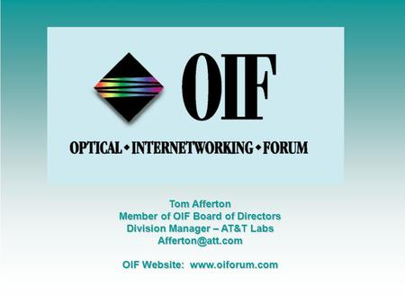 Tom Afferton Member of OIF Board of Directors Division Manager – AT&T Labs OIF Website: