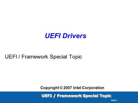 UEFI / Framework Special Topic Slide 1 UEFI Drivers UEFI / Framework Special Topic Copyright © 2007 Intel Corporation.