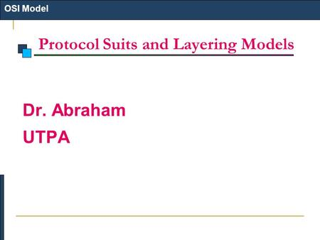 Protocol Suits and Layering Models OSI Model Dr. Abraham UTPA.