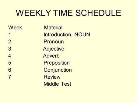 WEEKLY TIME SCHEDULE Week Material 1 Introduction, NOUN 2 Pronoun 3 Adjective 4 Adverb 5 Preposition 6 Conjunction 7 Review Middle Test.