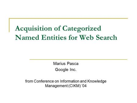 Acquisition of Categorized Named Entities for Web Search Marius Pasca Google Inc. from Conference on Information and Knowledge Management (CIKM) '04.