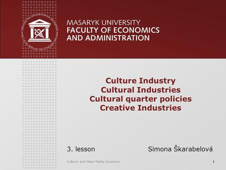 Culture and Mass Media Economy1 Culture Industry Cultural Industries Cultural quarter policies Creative Industries 3. lesson Simona Škarabelová.