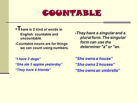 "COUNTABLE -T here is 2 kind of words in English: countable and uncountable. -Countable nouns are for things we can count using numbers. ""I have 2 dogs"""