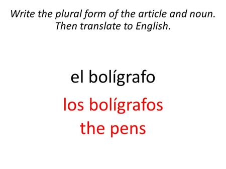 Write the plural form of the article and noun. Then translate to English. el bolígrafo los bolígrafos the pens.