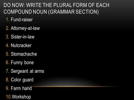 DO NOW: WRITE THE PLURAL FORM OF EACH COMPOUND NOUN (GRAMMAR SECTION) 1.Fund-raiser 2.Attorney-at-law 3.Sister-in-law 4.Nutcracker 5.Stomachache 6.Funny.