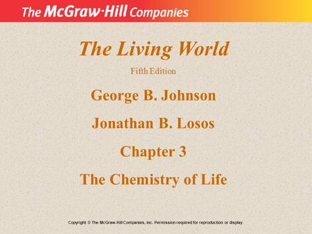 The Living World Fifth Edition George B. Johnson Jonathan B. Losos Chapter 3 The Chemistry of Life Copyright © The McGraw-Hill Companies, Inc. Permission.