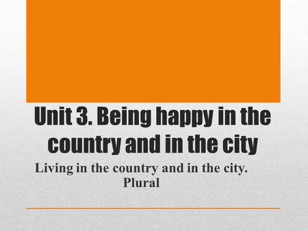Unit 3. Being happy in the country and in the city Living in the country and in the city. Plural.
