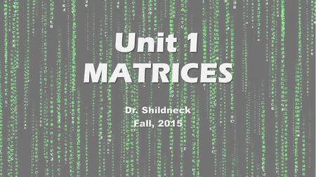Unit 1 MATRICES Dr. Shildneck Fall, 2015. WHAT IS A MATRIX? A Matrix is a rectangular array of numbers placed inside brackets. A Matrix is a rectangular.