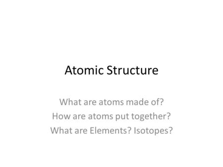 Atomic Structure What are atoms made of? How are atoms put together? What are Elements? Isotopes?