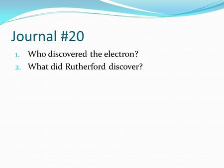 Journal #20 1. Who discovered the electron? 2. What did Rutherford discover?