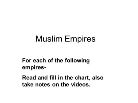 Muslim Empires For each of the following empires- Read and fill in the chart, also take notes on the videos.