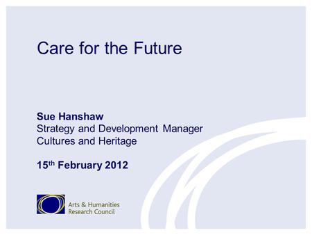 Care for the Future Sue Hanshaw Strategy and Development Manager Cultures and Heritage 15 th February 2012.