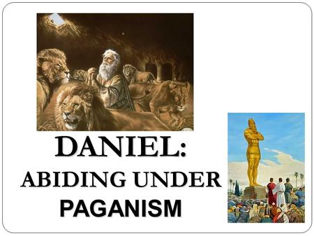 DANIEL: ABIDING UNDER PAGANISM. Daniel: Abiding Under Paganism I.Introduction A. What? B. Why? (Relevance) C. Terms II.Historical Contexts A. Biblical.