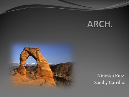 Ninoska Ruiz. Sarahy Carrillo.. Definition. History. Elements and parts of arch. Types of arches according to the form of the intrados. Construction.