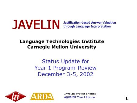 JAVELIN Project Briefing 1 AQUAINT Year I Review Language Technologies Institute Carnegie Mellon University Status Update for Year 1 Program Review December.