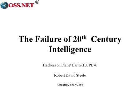 ® The Failure of 20 th Century Intelligence Hackers on Planet Earth (HOPE) 6 Robert David Steele Updated 20 July 2006.
