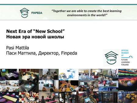 "Next Era of ""New School"" Новая эра новой школы Pasi Mattila Паси Маттила, Директор, Finpeda ""Together we are able to create the best learning environments."