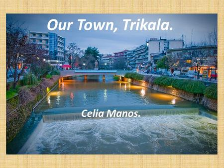 Our Town, Trikala. Celia Manos.. Location Trikala (Greek:Τρίκαλα) is a town in northwestern Thessaly, Greece.