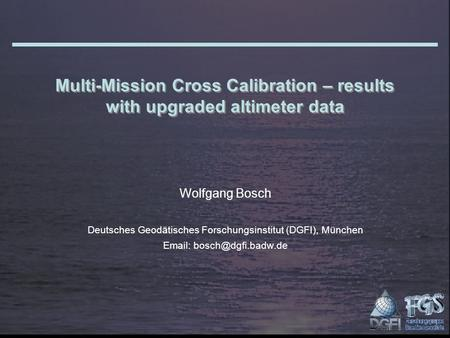 Multi-Mission Cross Calibration – results with upgraded altimeter data Wolfgang Bosch Deutsches Geodätisches Forschungsinstitut (DGFI), München Email: