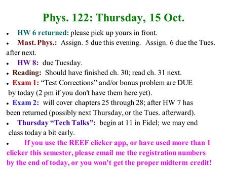 Phys. 122: Thursday, 15 Oct. HW 6 returned: please pick up yours in front. Mast. Phys.: Assign. 5 due this evening. Assign. 6 due the Tues. after next.