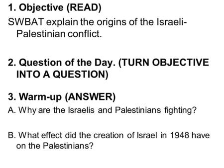 1. Objective (READ) SWBAT explain the origins of the Israeli- Palestinian conflict. 2. Question of the Day. (TURN OBJECTIVE INTO A QUESTION) 3. Warm-up.