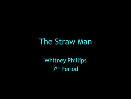The Straw Man Whitney Phillips 7 th Period. Definition: Straw Man Fallacy- when a character misrepresents another character's position and then proceeds.