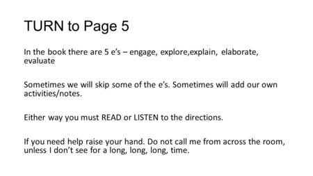 TURN to Page 5 In the book there are 5 e's – engage, explore,explain, elaborate, evaluate Sometimes we will skip some of the e's. Sometimes will add our.