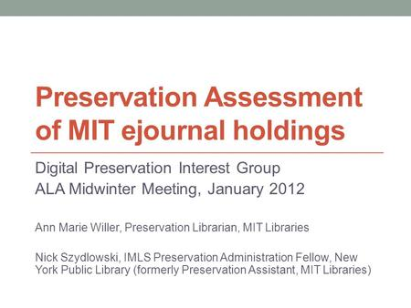Preservation Assessment of MIT ejournal holdings Digital Preservation Interest Group ALA Midwinter Meeting, January 2012 Ann Marie Willer, Preservation.