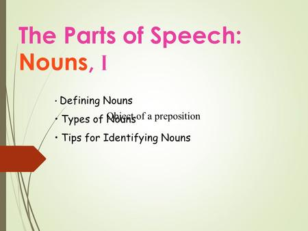 The Parts of Speech: Nouns, I Defining Nouns Types of Nouns Tips for Identifying Nouns Object of a preposition.