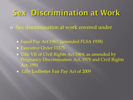  Sex discrimination at work covered under  Equal Pay Act 1963 (amended FLSA 1938)  Executive Order 11375  Title VII of Civil Rights Act 1964, as amended.