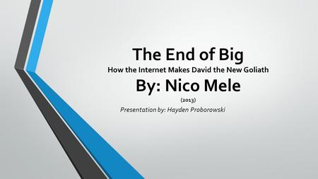 The End of Big How the Internet Makes David the New Goliath By: Nico Mele (2013) Presentation by: Hayden Proborowski.