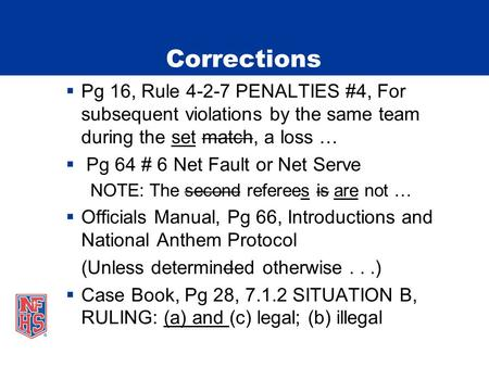 Corrections  Pg 16, Rule 4-2-7 PENALTIES #4, For subsequent violations by the same team during the set match, a loss …  Pg 64 # 6 Net Fault or Net Serve.