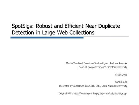 SpotSigs: Robust and Efficient Near Duplicate Detection in Large Web Collections Martin Theobald, Jonathan Siddharth, and Andreas Paepcke Dept. of Computer.