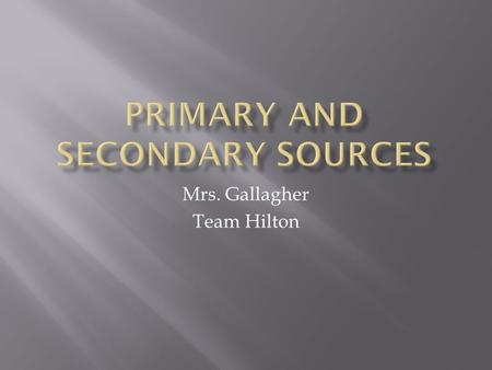 Mrs. Gallagher Team Hilton. A primary source is an original object or document; first-hand information. Primary source is material written or produced.